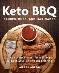 Keto BBQ Sauces, Rubs, and Marinades: 101 Low-Carb, Flavor-Packed Recipes for Next-Level Grilling and Smoking
