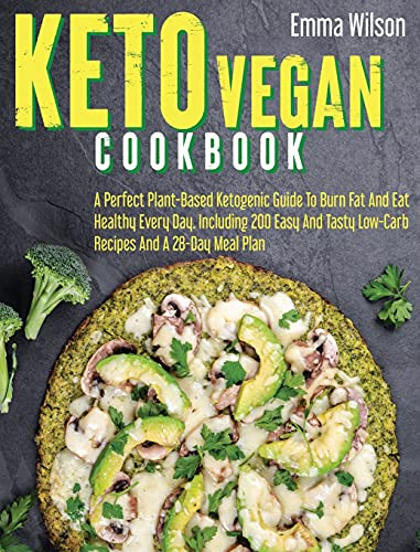 Keto Vegan Cookbook: A Perfect Plant-Based Ketogenic Guide To Burn Fat And Eat Healthy Every Day. Including 200 Easy And Tasty Low-Carb Recipes And 28-Day Meal Plan.